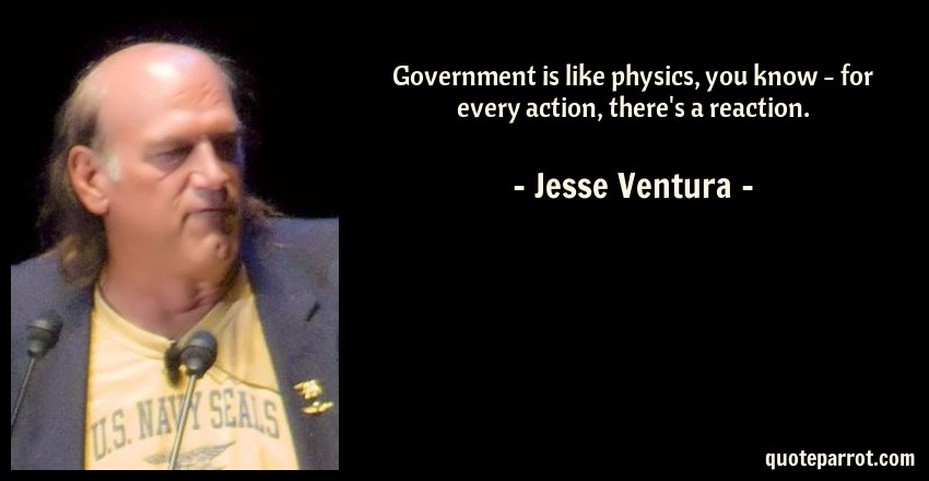 Jesse Ventura Quote: Government is like physics, you know - for every action, there's a reaction.