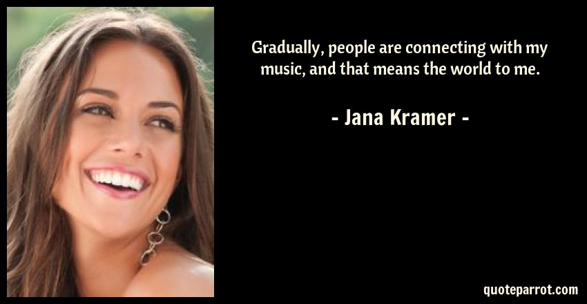 Jana Kramer Quote: Gradually, people are connecting with my music, and that means the world to me.