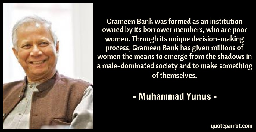 Muhammad Yunus Quote: Grameen Bank was formed as an institution owned by its borrower members, who are poor women. Through its unique decision-making process, Grameen Bank has given millions of women the means to emerge from the shadows in a male-dominated society and to make something of themselves.