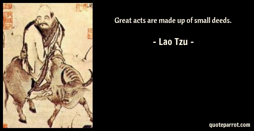 Lao Tzu Quote: Great acts are made up of small deeds.