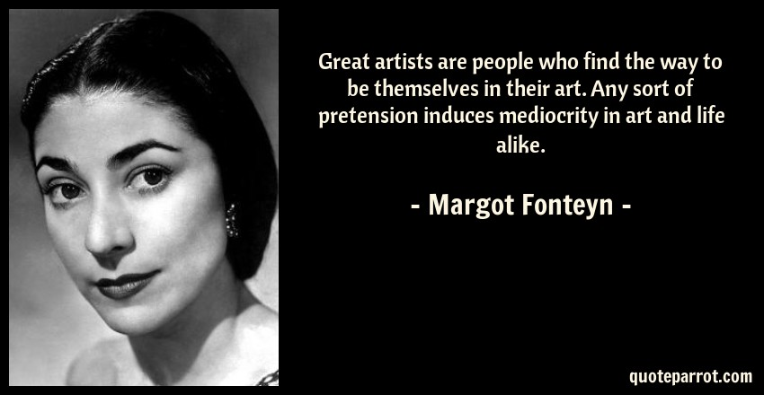 Margot Fonteyn Quote: Great artists are people who find the way to be themselves in their art. Any sort of pretension induces mediocrity in art and life alike.