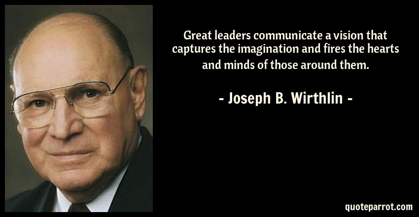 Joseph B. Wirthlin Quote: Great leaders communicate a vision that captures the imagination and fires the hearts and minds of those around them.