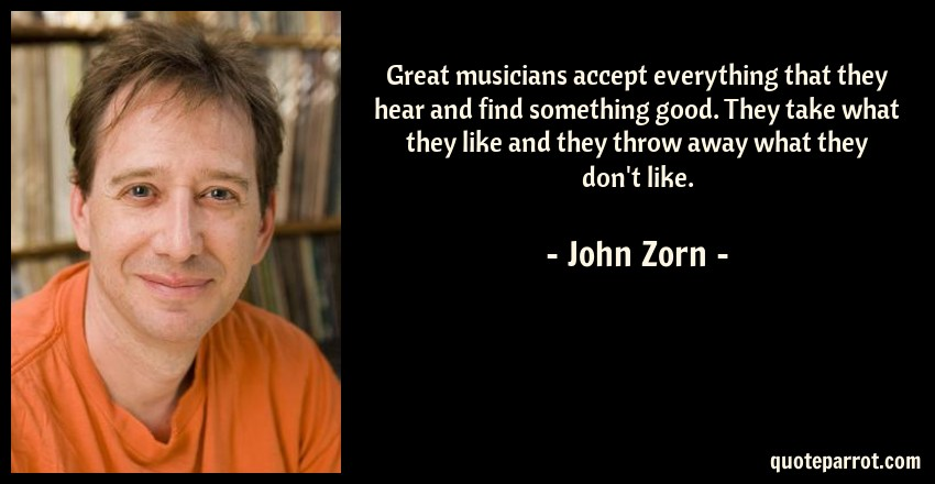 John Zorn Quote: Great musicians accept everything that they hear and find something good. They take what they like and they throw away what they don't like.