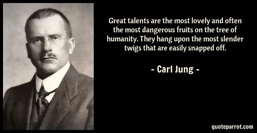 Carl Jung Quote: Great talents are the most lovely and often the most dangerous fruits on the tree of humanity. They hang upon the most slender twigs that are easily snapped off.