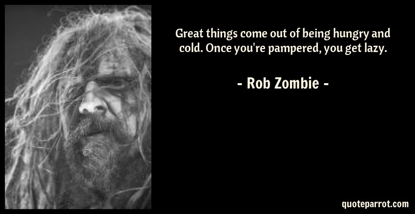 Rob Zombie Quote: Great things come out of being hungry and cold. Once you're pampered, you get lazy.