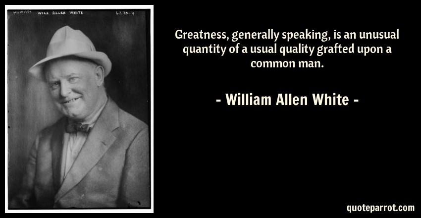 William Allen White Quote: Greatness, generally speaking, is an unusual quantity of a usual quality grafted upon a common man.