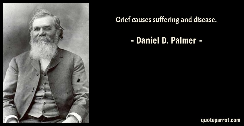 Daniel D. Palmer Quote: Grief causes suffering and disease.