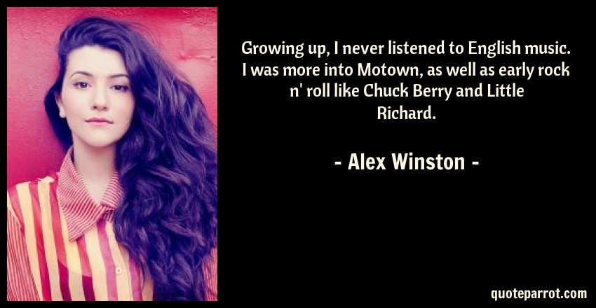 Alex Winston Quote: Growing up, I never listened to English music. I was more into Motown, as well as early rock n' roll like Chuck Berry and Little Richard.