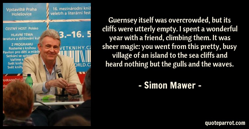 Simon Mawer Quote: Guernsey itself was overcrowded, but its cliffs were utterly empty. I spent a wonderful year with a friend, climbing them. It was sheer magic: you went from this pretty, busy village of an island to the sea cliffs and heard nothing but the gulls and the waves.
