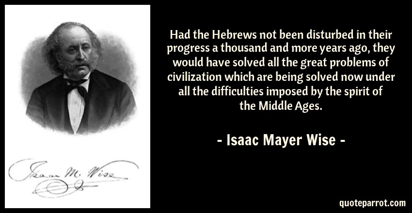 Isaac Mayer Wise Quote: Had the Hebrews not been disturbed in their progress a thousand and more years ago, they would have solved all the great problems of civilization which are being solved now under all the difficulties imposed by the spirit of the Middle Ages.