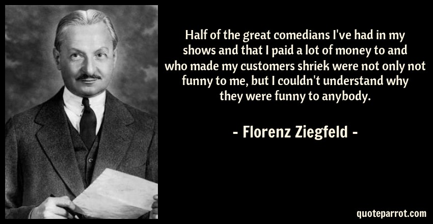 Florenz Ziegfeld Quote: Half of the great comedians I've had in my shows and that I paid a lot of money to and who made my customers shriek were not only not funny to me, but I couldn't understand why they were funny to anybody.