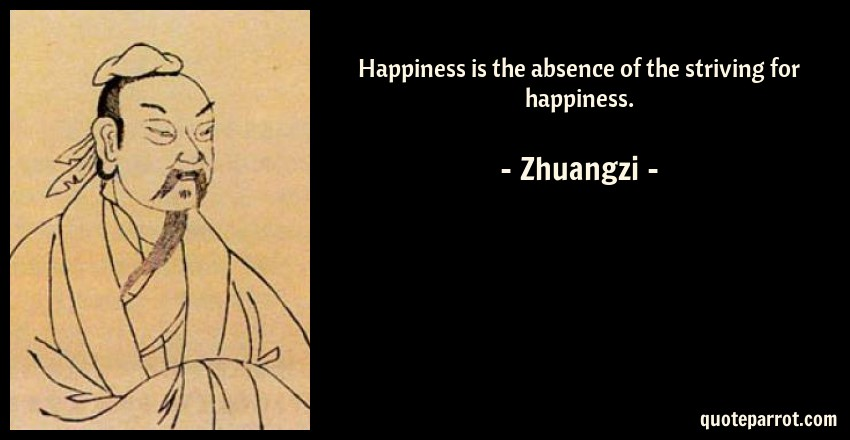 Zhuangzi Quote: Happiness is the absence of the striving for happiness.