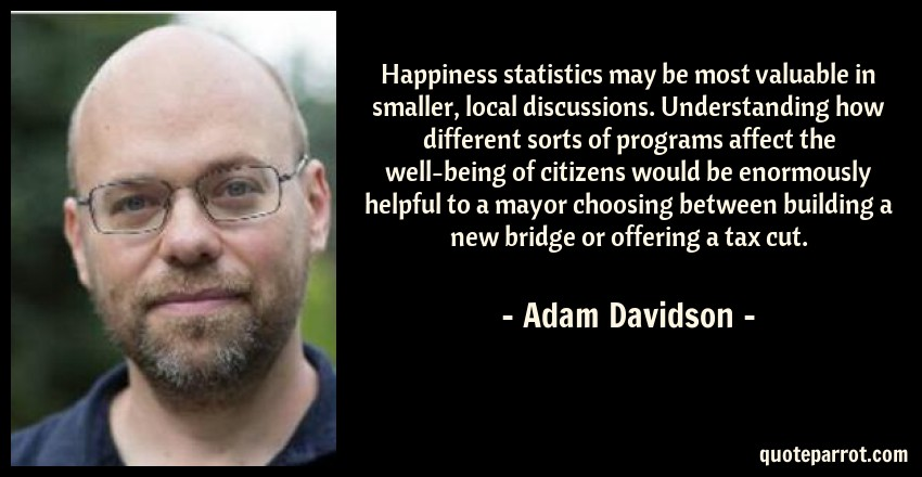 Adam Davidson Quote: Happiness statistics may be most valuable in smaller, local discussions. Understanding how different sorts of programs affect the well-being of citizens would be enormously helpful to a mayor choosing between building a new bridge or offering a tax cut.