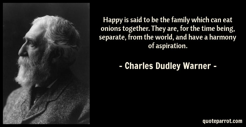 Charles Dudley Warner Quote: Happy is said to be the family which can eat onions together. They are, for the time being, separate, from the world, and have a harmony of aspiration.