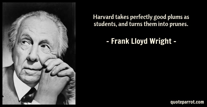 Frank Lloyd Wright Quote: Harvard takes perfectly good plums as students, and turns them into prunes.