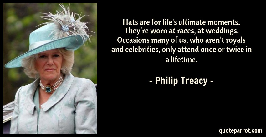 Philip Treacy Quote: Hats are for life's ultimate moments. They're worn at races, at weddings. Occasions many of us, who aren't royals and celebrities, only attend once or twice in a lifetime.