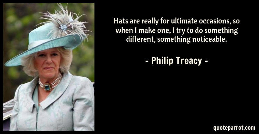Philip Treacy Quote: Hats are really for ultimate occasions, so when I make one, I try to do something different, something noticeable.