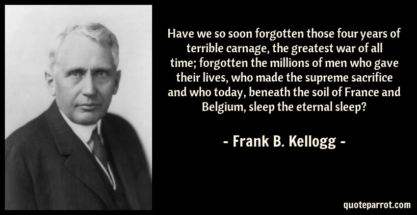 Frank B. Kellogg Quote: Have we so soon forgotten those four years of terrible carnage, the greatest war of all time; forgotten the millions of men who gave their lives, who made the supreme sacrifice and who today, beneath the soil of France and Belgium, sleep the eternal sleep?