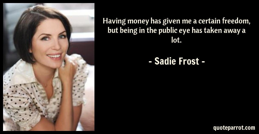 Sadie Frost Quote: Having money has given me a certain freedom, but being in the public eye has taken away a lot.