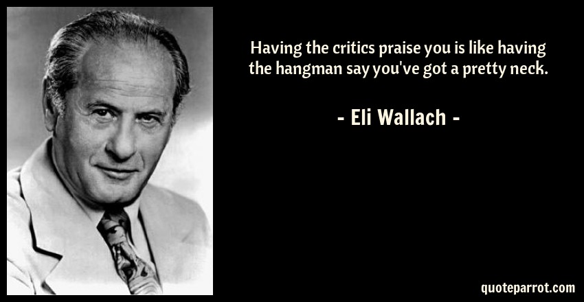 Eli Wallach Quote: Having the critics praise you is like having the hangman say you've got a pretty neck.