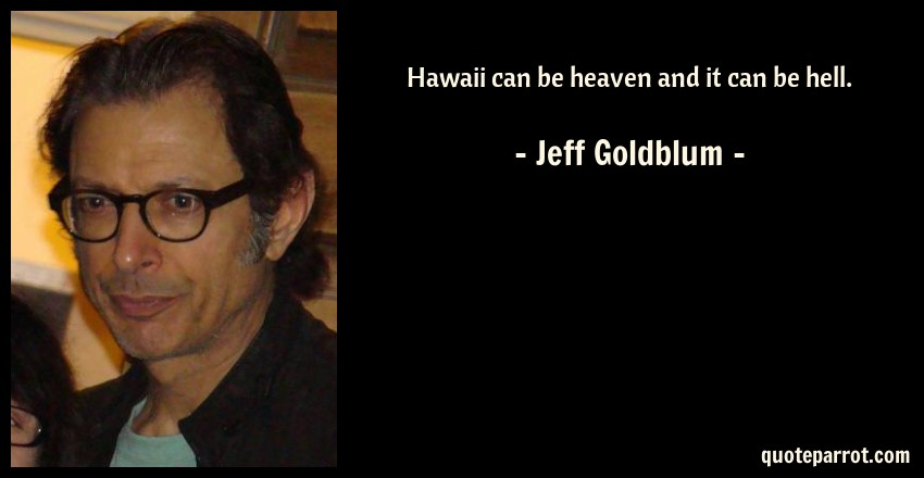 Jeff Goldblum Quote: Hawaii can be heaven and it can be hell.
