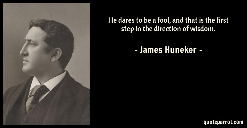 James Huneker Quote: He dares to be a fool, and that is the first step in the direction of wisdom.
