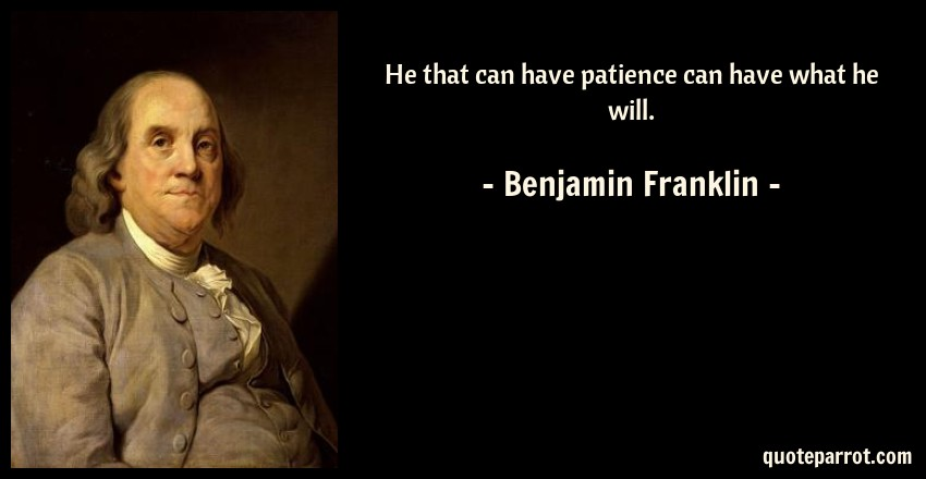Benjamin Franklin Quote: He that can have patience can have what he will.