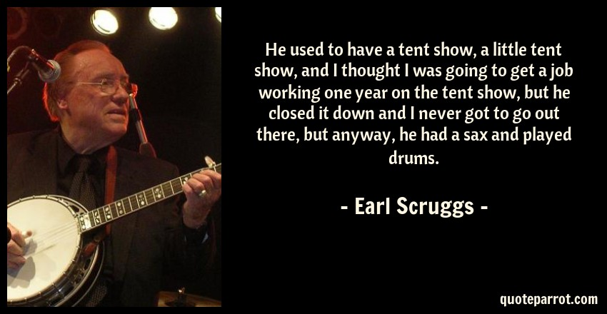 Earl Scruggs Quote: He used to have a tent show, a little tent show, and I thought I was going to get a job working one year on the tent show, but he closed it down and I never got to go out there, but anyway, he had a sax and played drums.