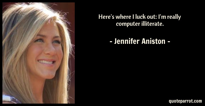 Jennifer Aniston Quote: Here's where I luck out: I'm really computer illiterate.