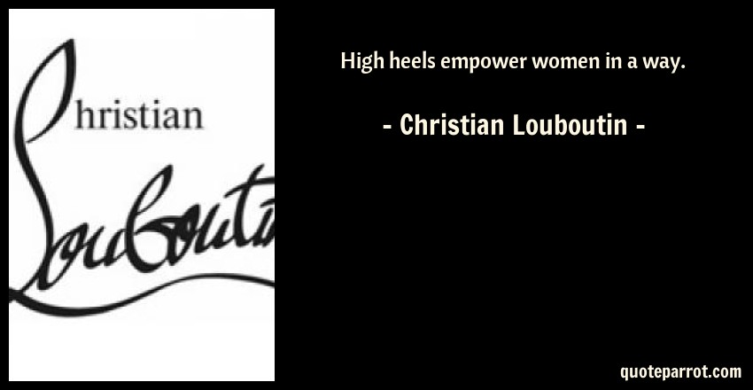 High heels empower women in a way. by Christian Louboutin - QuoteParrot 592a208c5