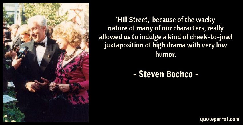 Steven Bochco Quote: 'Hill Street,' because of the wacky nature of many of our characters, really allowed us to indulge a kind of cheek-to-jowl juxtaposition of high drama with very low humor.