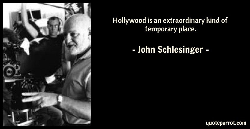 John Schlesinger Quote: Hollywood is an extraordinary kind of temporary place.