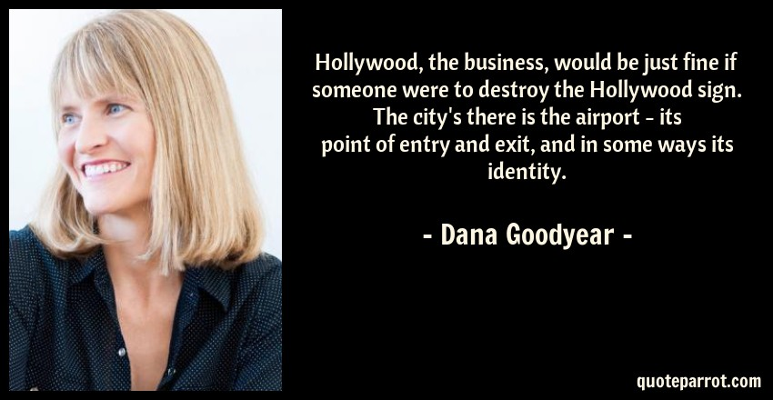 Dana Goodyear Quote: Hollywood, the business, would be just fine if someone were to destroy the Hollywood sign. The city's there is the airport - its point of entry and exit, and in some ways its identity.