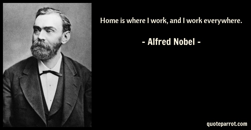 Alfred Nobel Quote: Home is where I work, and I work everywhere.