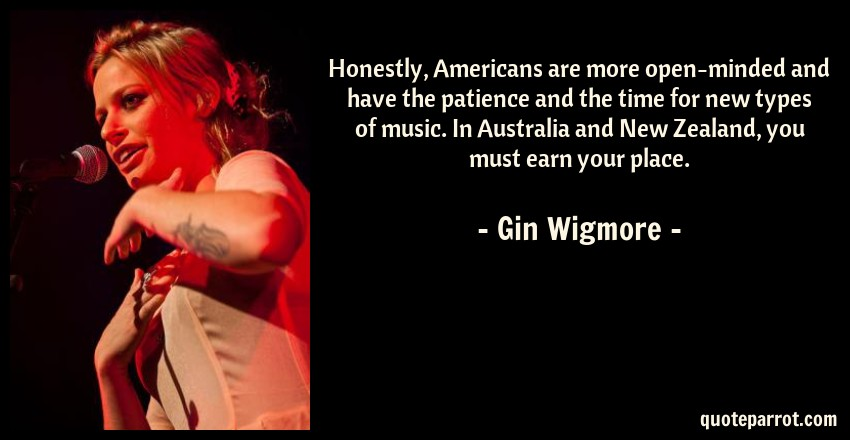 Gin Wigmore Quote: Honestly, Americans are more open-minded and have the patience and the time for new types of music. In Australia and New Zealand, you must earn your place.