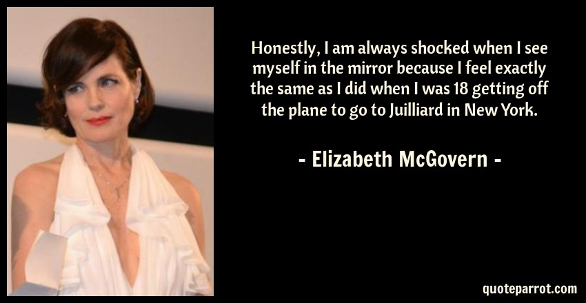 Elizabeth McGovern Quote: Honestly, I am always shocked when I see myself in the mirror because I feel exactly the same as I did when I was 18 getting off the plane to go to Juilliard in New York.