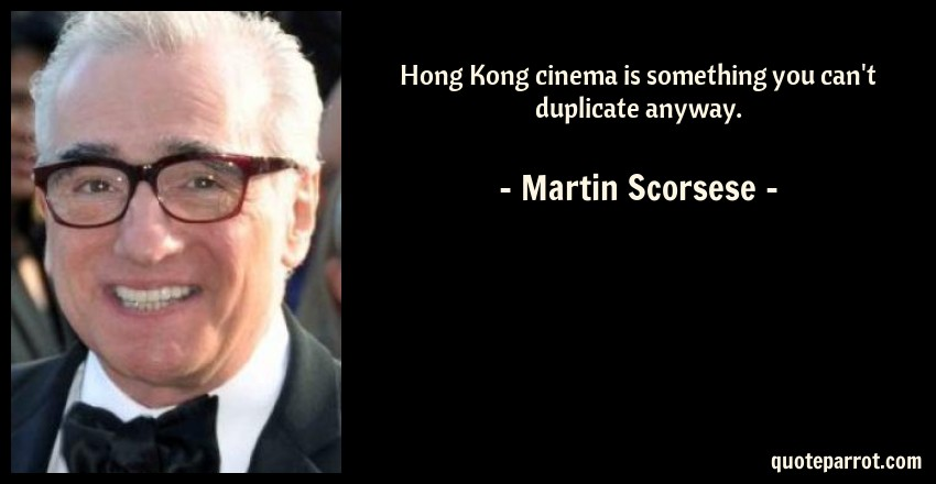 Martin Scorsese Quote: Hong Kong cinema is something you can't duplicate anyway.