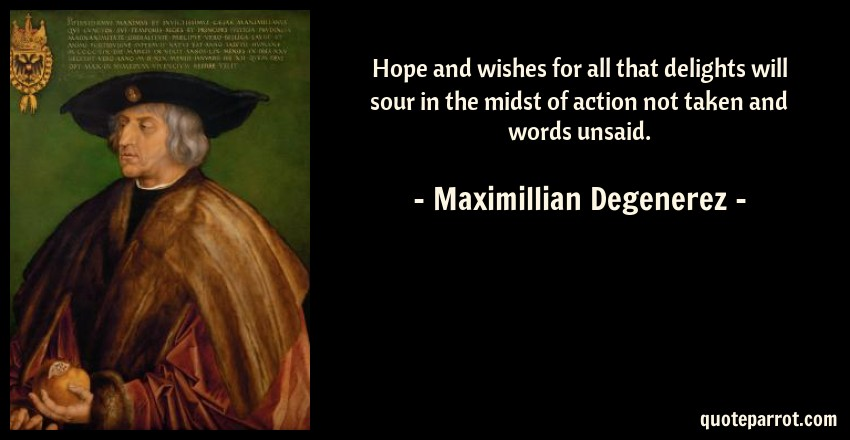 Maximillian Degenerez Quote: Hope and wishes for all that delights will sour in the midst of action not taken and words unsaid.