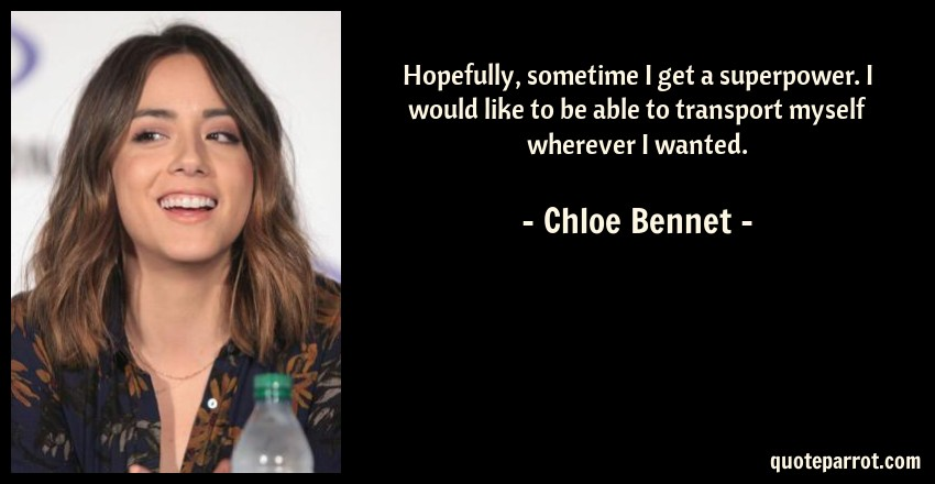 Chloe Bennet Quote: Hopefully, sometime I get a superpower. I would like to be able to transport myself wherever I wanted.