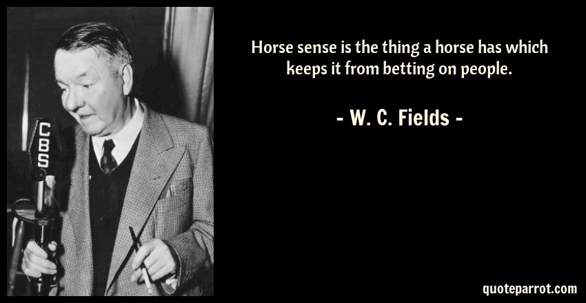 W. C. Fields Quote: Horse sense is the thing a horse has which keeps it from betting on people.