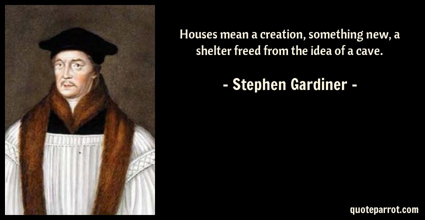 Stephen Gardiner Quote: Houses mean a creation, something new, a shelter freed from the idea of a cave.
