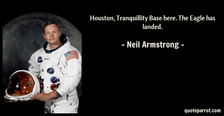 Neil Armstrong Quote: Houston, Tranquillity Base here. The Eagle has landed.