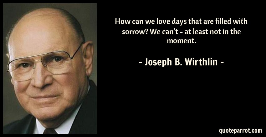 Joseph B. Wirthlin Quote: How can we love days that are filled with sorrow? We can't - at least not in the moment.