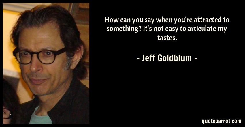 Jeff Goldblum Quote: How can you say when you're attracted to something? It's not easy to articulate my tastes.