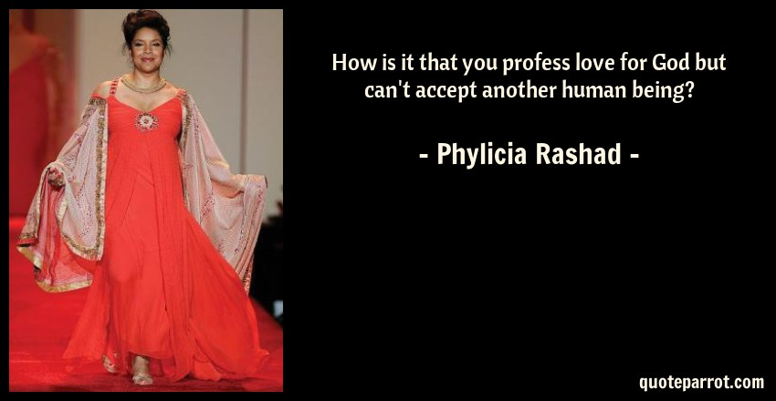 Phylicia Rashad Quote: How is it that you profess love for God but can't accept another human being?