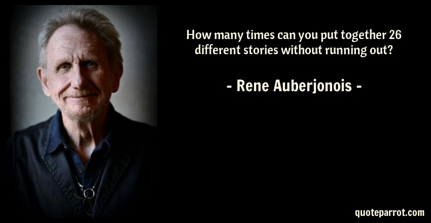 Rene Auberjonois Quote: How many times can you put together 26 different stories without running out?