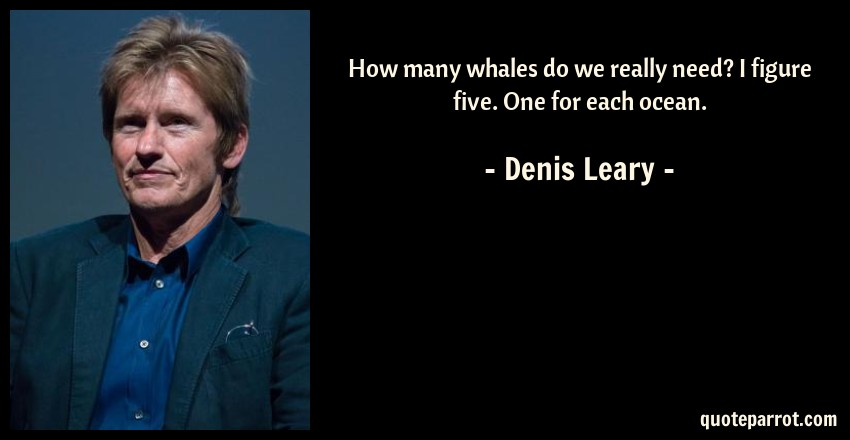 Denis Leary Quote: How many whales do we really need? I figure five. One for each ocean.