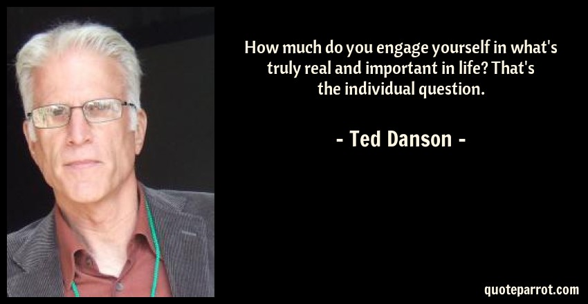 Ted Danson Quote: How much do you engage yourself in what's truly real and important in life? That's the individual question.