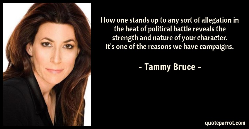 Tammy Bruce Quote: How one stands up to any sort of allegation in the heat of political battle reveals the strength and nature of your character. It's one of the reasons we have campaigns.
