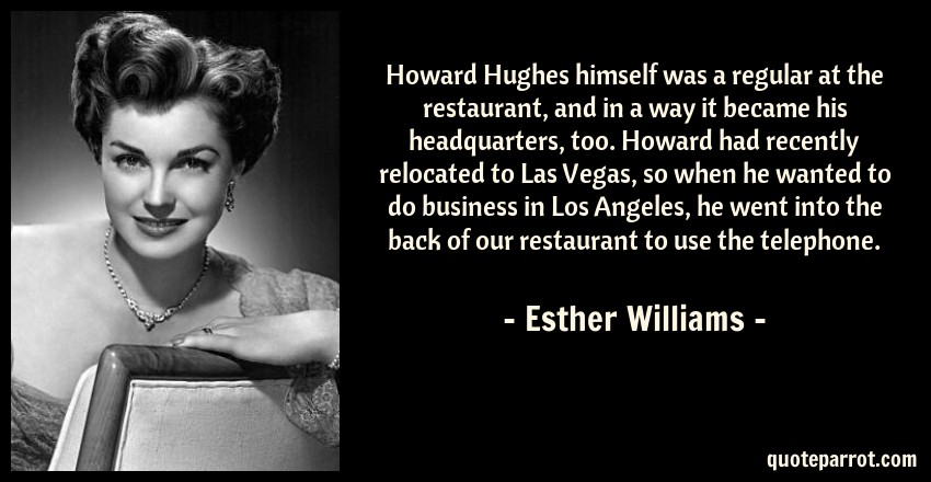 Esther Williams Quote: Howard Hughes himself was a regular at the restaurant, and in a way it became his headquarters, too. Howard had recently relocated to Las Vegas, so when he wanted to do business in Los Angeles, he went into the back of our restaurant to use the telephone.